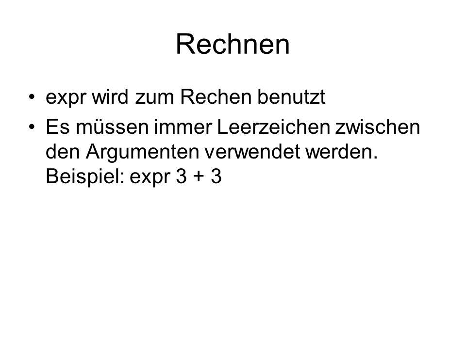 Rechnen expr wird zum Rechen benutzt Es müssen immer Leerzeichen zwischen den Argumenten verwendet werden. Beispiel: expr 3 + 3