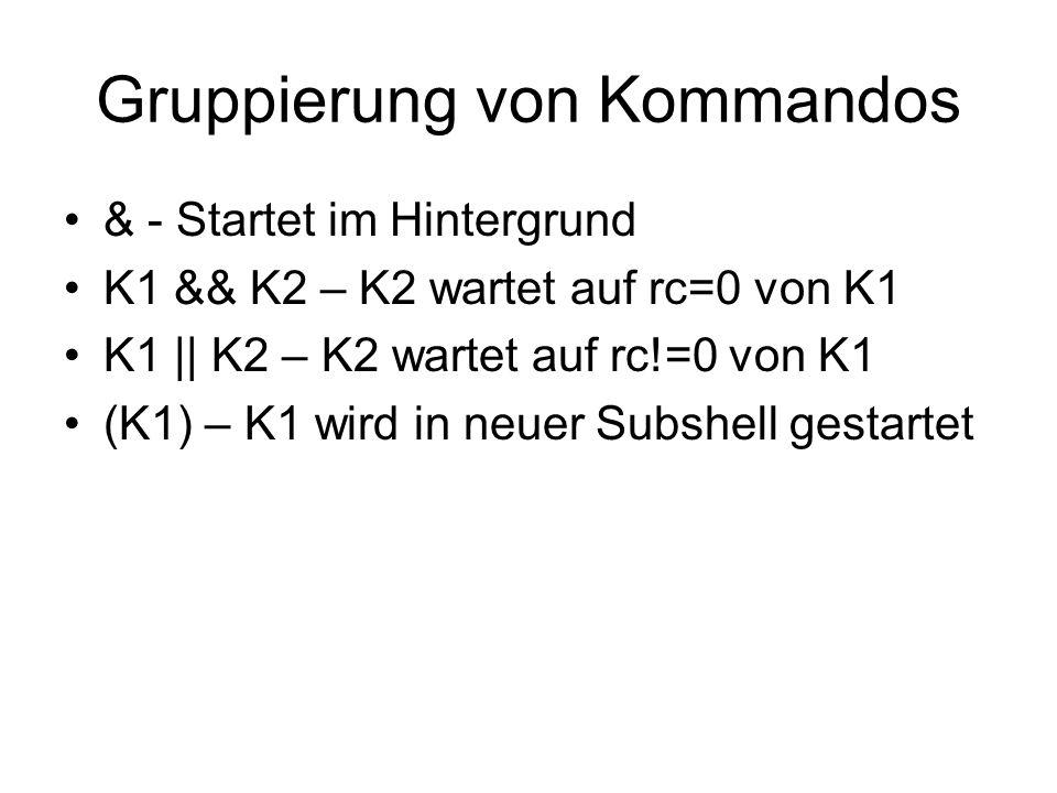 Gruppierung von Kommandos & - Startet im Hintergrund K1 && K2 – K2 wartet auf rc=0 von K1 K1    K2 – K2 wartet auf rc!=0 von K1 (K1) – K1 wird in neue