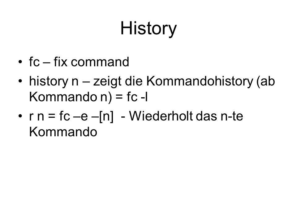 History fc – fix command history n – zeigt die Kommandohistory (ab Kommando n) = fc -l r n = fc –e –[n] - Wiederholt das n-te Kommando