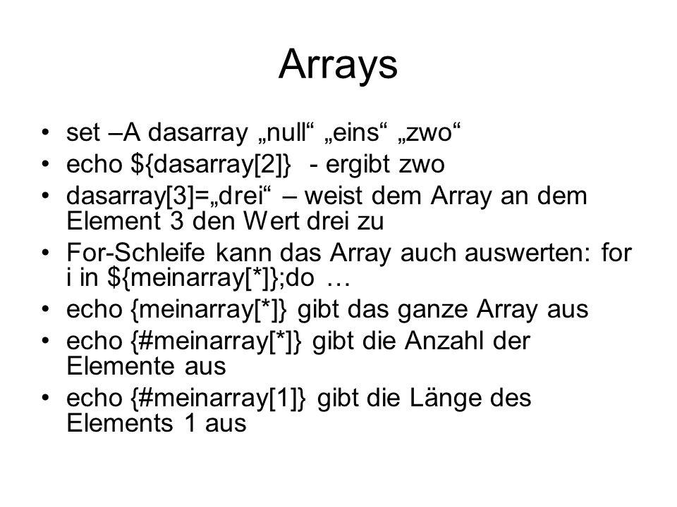Arrays set –A dasarray null eins zwo echo ${dasarray[2]} - ergibt zwo dasarray[3]=drei – weist dem Array an dem Element 3 den Wert drei zu For-Schleif