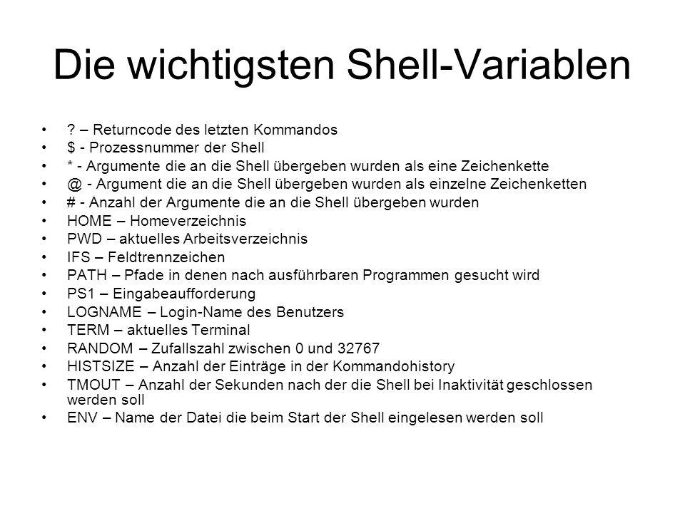 Die wichtigsten Optionen der Shell -e – Shell wird beendet wenn rc!=0 -f – Schaltet die Dateinamenersetzung aus -n – Kommandos werden gelesen und auf Syntax überprüft, aber nicht ausgeführt -x – Das Kommando wird vor der Ausführung ausgegeben -v – Jede Eingabezeile die die Shell liest wird ausgegeben -b – Benutzer wird benachrichtigt wenn ein Job im Hintergrund fertig ist -a – Alle neu gesetzten oder geänderten Variablen werden in das Environment exportiert -C – Verbietet das Überschreiben eine Datei bei der Umlenkung der Standard-Ausgabe mit Hilfe des > - Operators (nur bash) -o vi – vi-Modus -o ignoreeof – Verhindert das Beenden der Shell durch CTRL-D