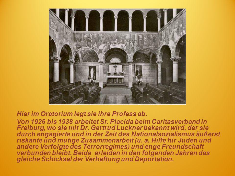 Hier im Oratorium legt sie ihre Profess ab. Von 1926 bis 1938 arbeitet Sr. Placida beim Caritasverband in Freiburg, wo sie mit Dr. Gertrud Luckner bek
