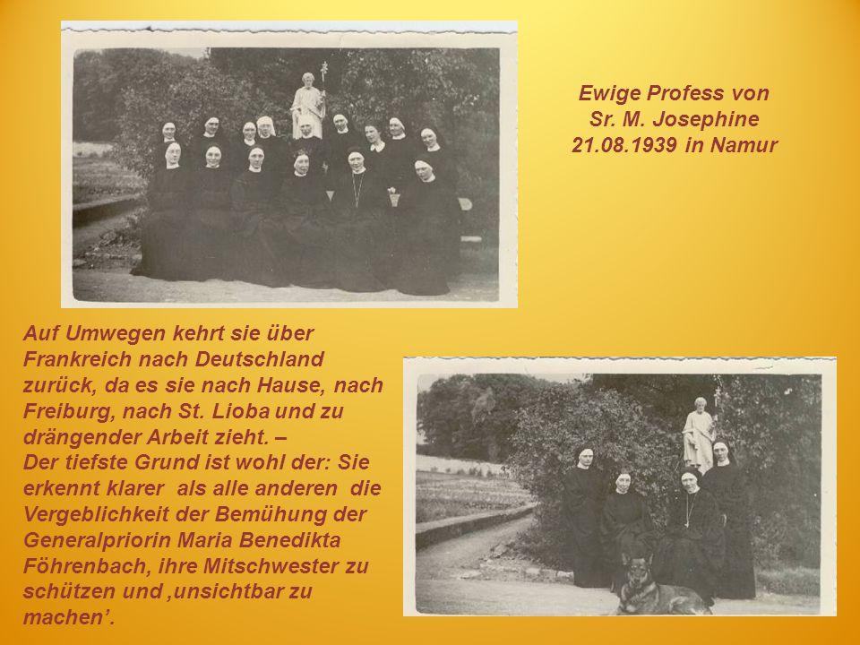 Ewige Profess von Sr. M. Josephine 21.08.1939 in Namur Auf Umwegen kehrt sie über Frankreich nach Deutschland zurück, da es sie nach Hause, nach Freib