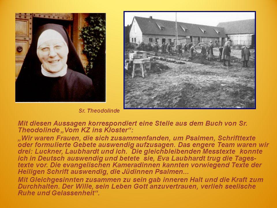 Mit diesen Aussagen korrespondiert eine Stelle aus dem Buch von Sr. Theodolinde Vom KZ ins Kloster: Wir waren Frauen, die sich zusammenfanden, um Psal