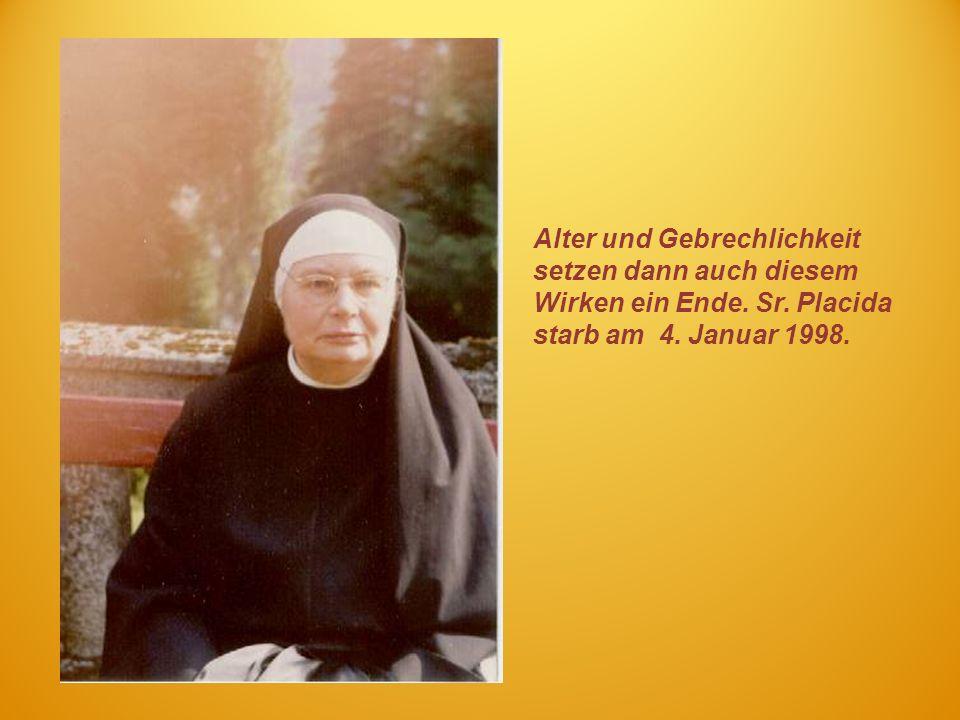 Alter und Gebrechlichkeit setzen dann auch diesem Wirken ein Ende. Sr. Placida starb am 4. Januar 1998.