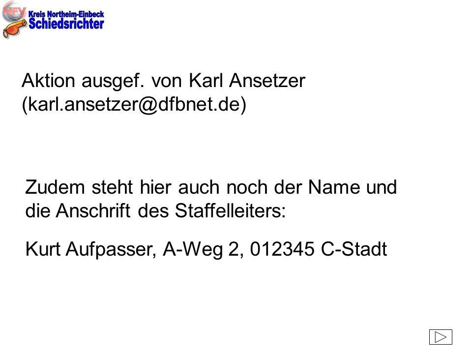 Aktion ausgef. von Karl Ansetzer (karl.ansetzer@dfbnet.de) Zudem steht hier auch noch der Name und die Anschrift des Staffelleiters: Kurt Aufpasser, A