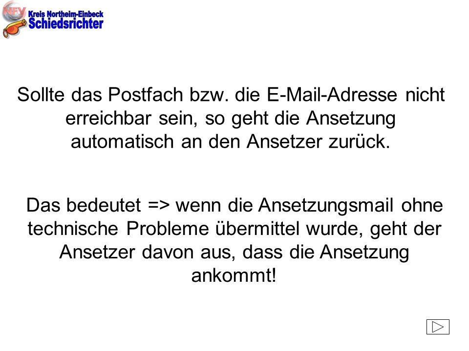 Sollte das Postfach bzw. die E-Mail-Adresse nicht erreichbar sein, so geht die Ansetzung automatisch an den Ansetzer zurück. Das bedeutet => wenn die