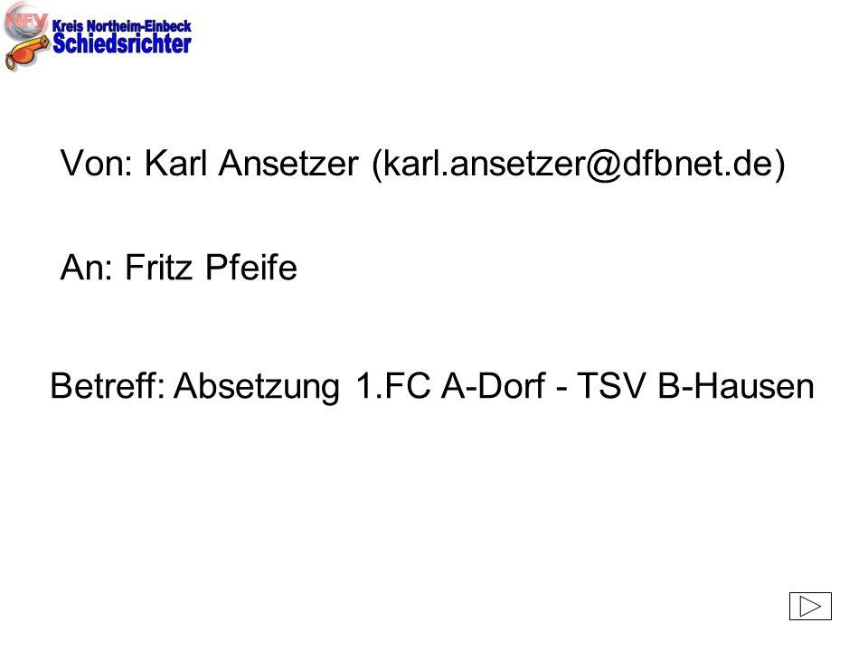 Von: Karl Ansetzer (karl.ansetzer@dfbnet.de) An: Fritz Pfeife Betreff: Absetzung 1.FC A-Dorf - TSV B-Hausen