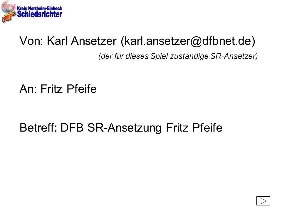 Von: Karl Ansetzer (karl.ansetzer@dfbnet.de) (der für dieses Spiel zuständige SR-Ansetzer) An: Fritz Pfeife Betreff: DFB SR-Ansetzung Fritz Pfeife