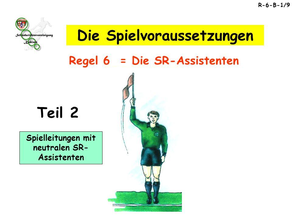 Spielleitungen mit neutralen SR- Assistenten R-6-B-1/9 Regel 6 = Die SR-Assistenten Die Spielvoraussetzungen Teil 2