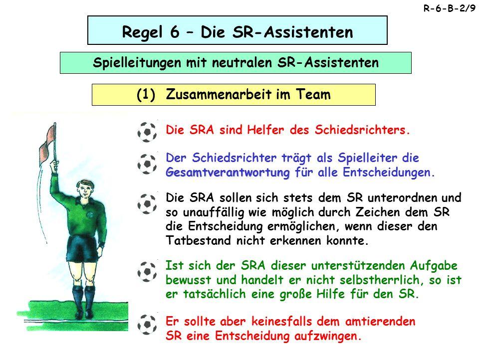 Regel 6 – Die SR-Assistenten Spielleitungen mit neutralen SR-Assistenten (1) Zusammenarbeit im Team R-6-B-2/9 Die SRA sind Helfer des Schiedsrichters.
