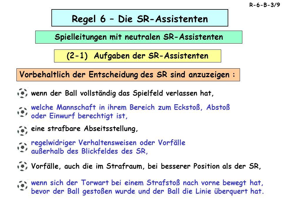 Regel 6 – Die SR-Assistenten Spielleitungen mit neutralen SR-Assistenten (2-1) Aufgaben der SR-Assistenten wenn der Ball vollständig das Spielfeld verlassen hat, welche Mannschaft in ihrem Bereich zum Eckstoß, Abstoß oder Einwurf berechtigt ist, eine strafbare Abseitsstellung, regelwidriger Verhaltensweisen oder Vorfälle außerhalb des Blickfeldes des SR, Vorfälle, auch die im Strafraum, bei besserer Position als der SR, wenn sich der Torwart bei einem Strafstoß nach vorne bewegt hat, bevor der Ball gestoßen wurde und der Ball die Linie überquert hat.