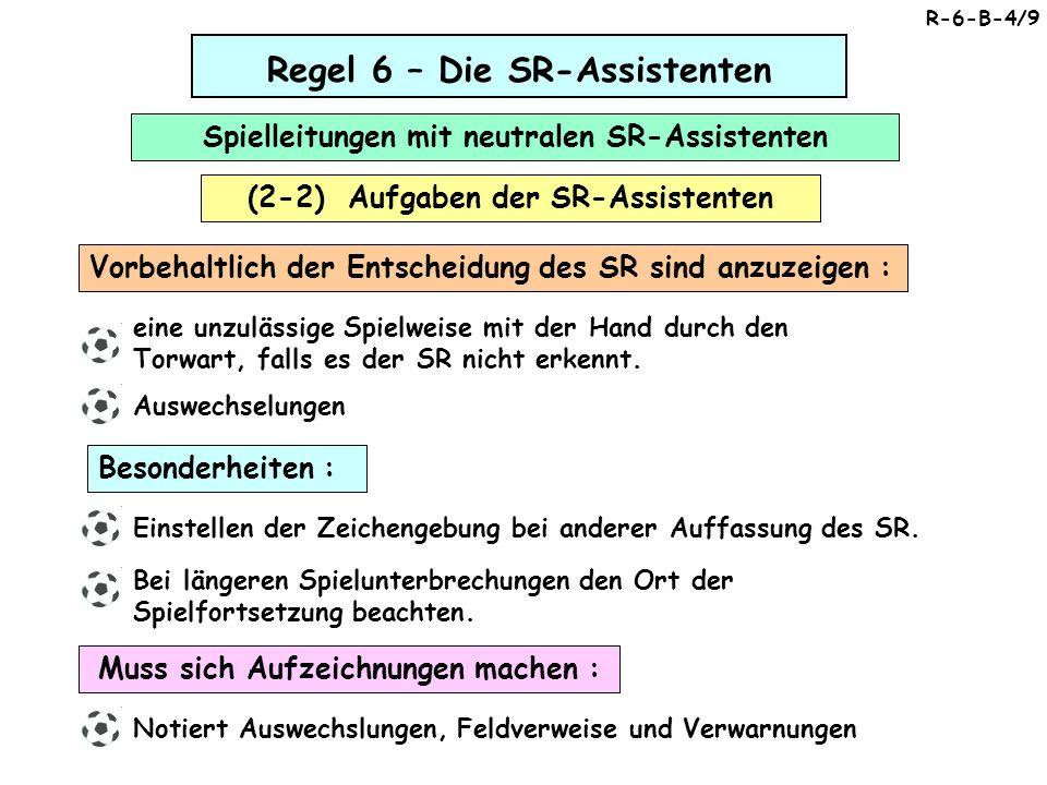Regel 6 – Die SR-Assistenten (2-2) Aufgaben der SR-Assistenten Spielleitungen mit neutralen SR-Assistenten Muss sich Aufzeichnungen machen : Notiert Auswechslungen, Feldverweise und Verwarnungen Besonderheiten : Einstellen der Zeichengebung bei anderer Auffassung des SR.