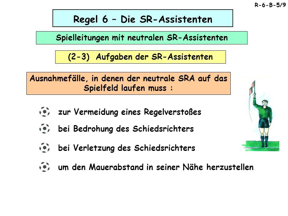 Regel 6 – Die SR-Assistenten Spielleitungen mit neutralen SR-Assistenten (2-3) Aufgaben der SR-Assistenten Ausnahmefälle, in denen der neutrale SRA auf das Spielfeld laufen muss : zur Vermeidung eines Regelverstoßes bei Bedrohung des Schiedsrichters bei Verletzung des Schiedsrichters um den Mauerabstand in seiner Nähe herzustellen R-6-B-5/9