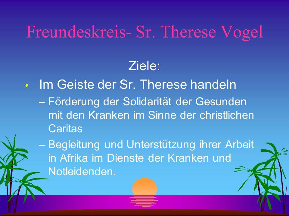 Freundeskreis- Sr. Therese Vogel Ziele: s Im Geiste der Sr. Therese handeln –Förderung der Solidarität der Gesunden mit den Kranken im Sinne der chris