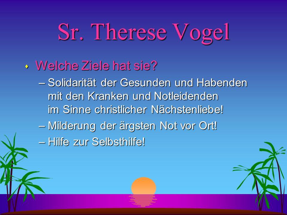 Sr. Therese Vogel s Welche Ziele hat sie? –Solidarität der Gesunden und Habenden mit den Kranken und Notleidenden im Sinne christlicher Nächstenliebe!