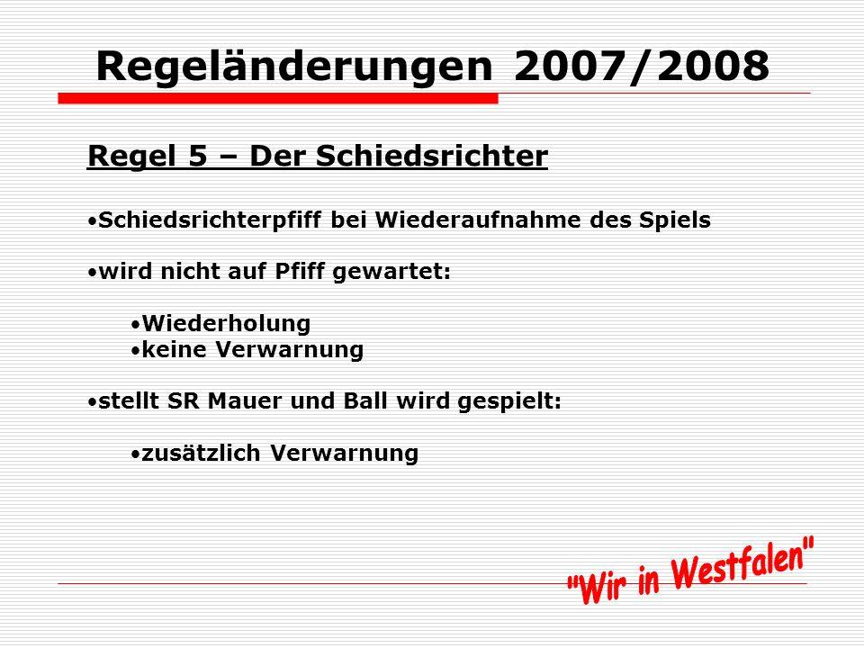 Regeländerungen 2007/2008 Regel 5 – Der Schiedsrichter Schiedsrichterpfiff bei Wiederaufnahme des Spiels zwingend: Freistöße, wenn die Mauer auf die vorgeschriebene Distanz beordert wird bei Gelben oder Roten Karte aufgrund einer Unsportlichkeit bei Verletzungen bei Auswechslungen