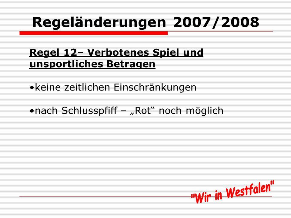 Regeländerungen 2007/2008 Regel 12– Verbotenes Spiel und unsportliches Betragen SRA zeigt Vergehen an und SR setzt Spiel aber fort bei Tätlichkeiten Feldverweis noch möglich bei Unterbrechung -> SR-Ball oder sonstige Spielfortsetzung