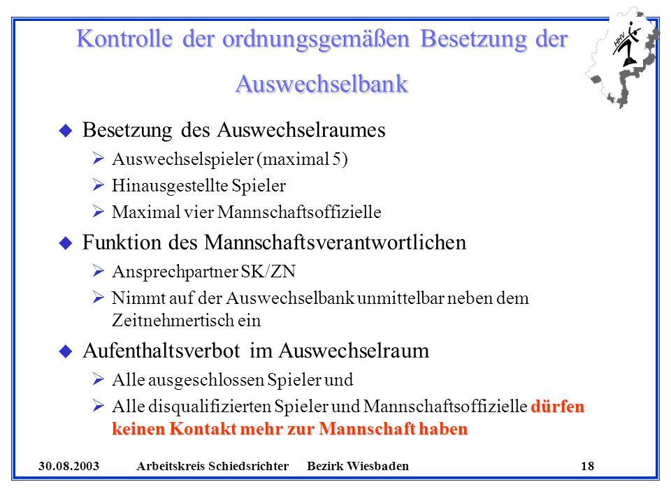 30.08.2003 Arbeitskreis SchiedsrichterBezirk Wiesbaden 18 Kontrolle der ordnungsgemäßen Besetzung der Auswechselbank u Besetzung des Auswechselraumes