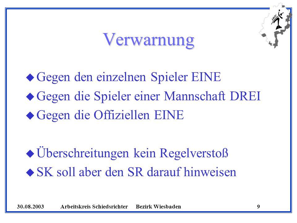 30.08.2003 Arbeitskreis SchiedsrichterBezirk Wiesbaden 10 Hinausstellungen u SR müssen Time-Out geben u Fehlbare Spieler bekommt die Strafe aufgeschrieben u Zeit des Wiederanpfiffs wird in Spielbericht eingetragen u Nach der dritten Zeitstrafe ist ein Spieler zu disqualifizieren (Sofern SR dies vergisst, ist er zu informieren)