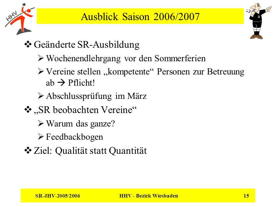 SR-JHV-2005/2006 HHV - Bezirk Wiesbaden 15 Ausblick Saison 2006/2007 Geänderte SR-Ausbildung Wochenendlehrgang vor den Sommerferien Vereine stellen kompetente Personen zur Betreuung ab Pflicht.