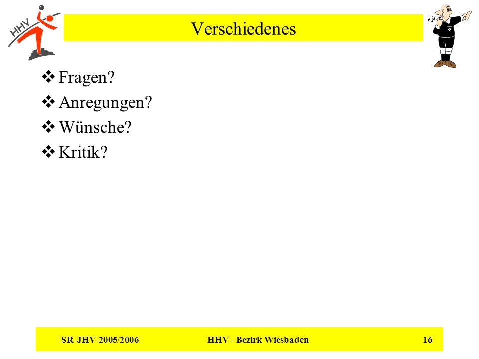 SR-JHV-2005/2006 HHV - Bezirk Wiesbaden 16 Verschiedenes Fragen? Anregungen? Wünsche? Kritik?