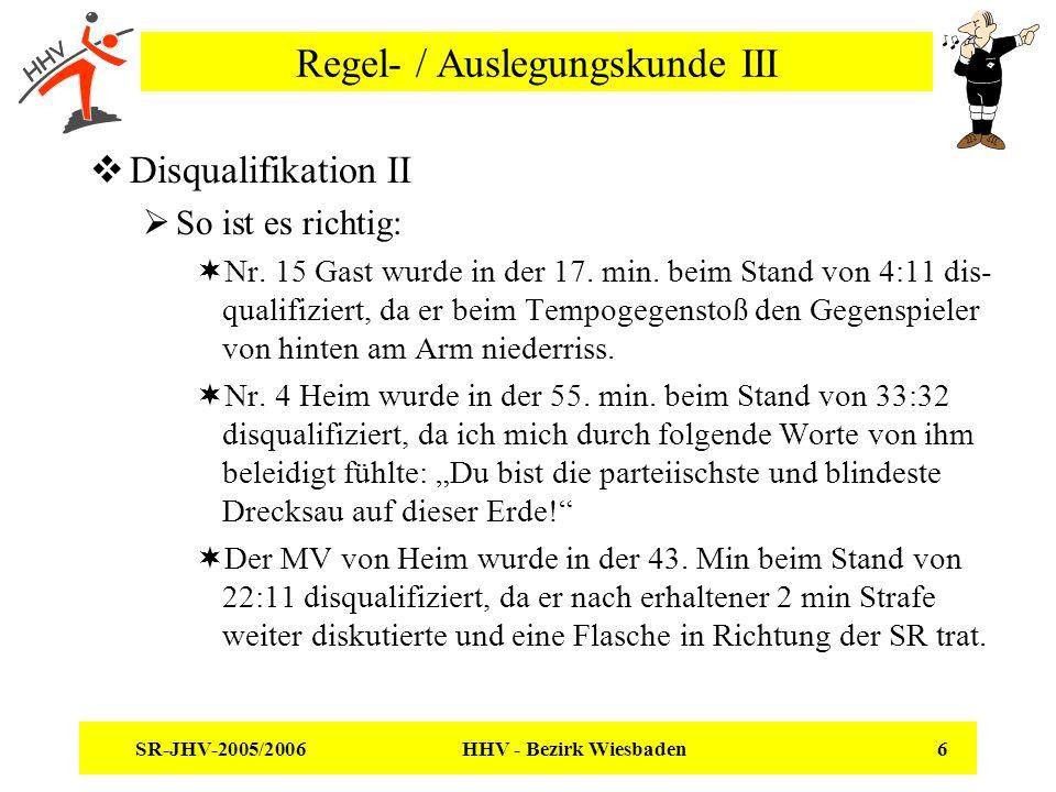 SR-JHV-2005/2006 HHV - Bezirk Wiesbaden 6 Regel- / Auslegungskunde III Disqualifikation II So ist es richtig: Nr. 15 Gast wurde in der 17. min. beim S