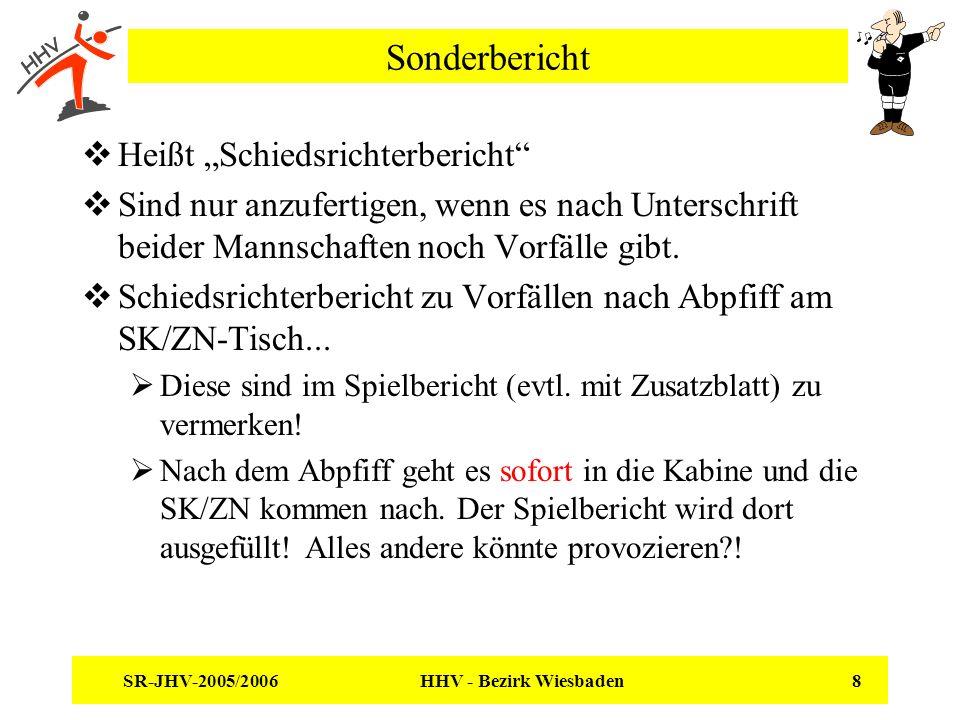 SR-JHV-2005/2006 HHV - Bezirk Wiesbaden 8 Sonderbericht Heißt Schiedsrichterbericht Sind nur anzufertigen, wenn es nach Unterschrift beider Mannschaften noch Vorfälle gibt.