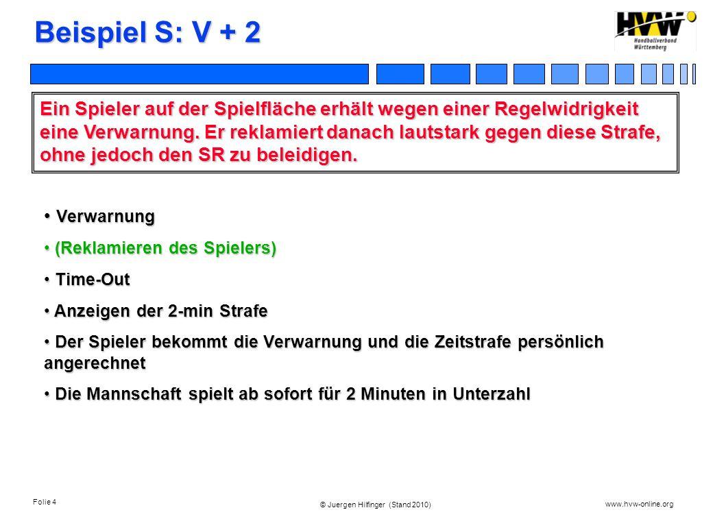 Folie 4 www.hvw-online.org © Juergen Hilfinger (Stand 2010) Beispiel S: V + 2 Ein Spieler auf der Spielfläche erhält wegen einer Regelwidrigkeit eine