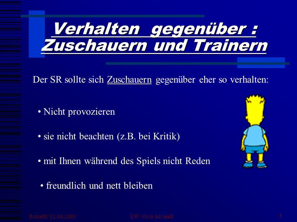 Erstellt: 12.04.2001 LW: Ovis Alvandi5 Verhalten gegenüber : Zuschauern und Trainern Der SR sollte sich Zuschauern gegenüber eher so verhalten: Nicht provozieren sie nicht beachten (z.B.