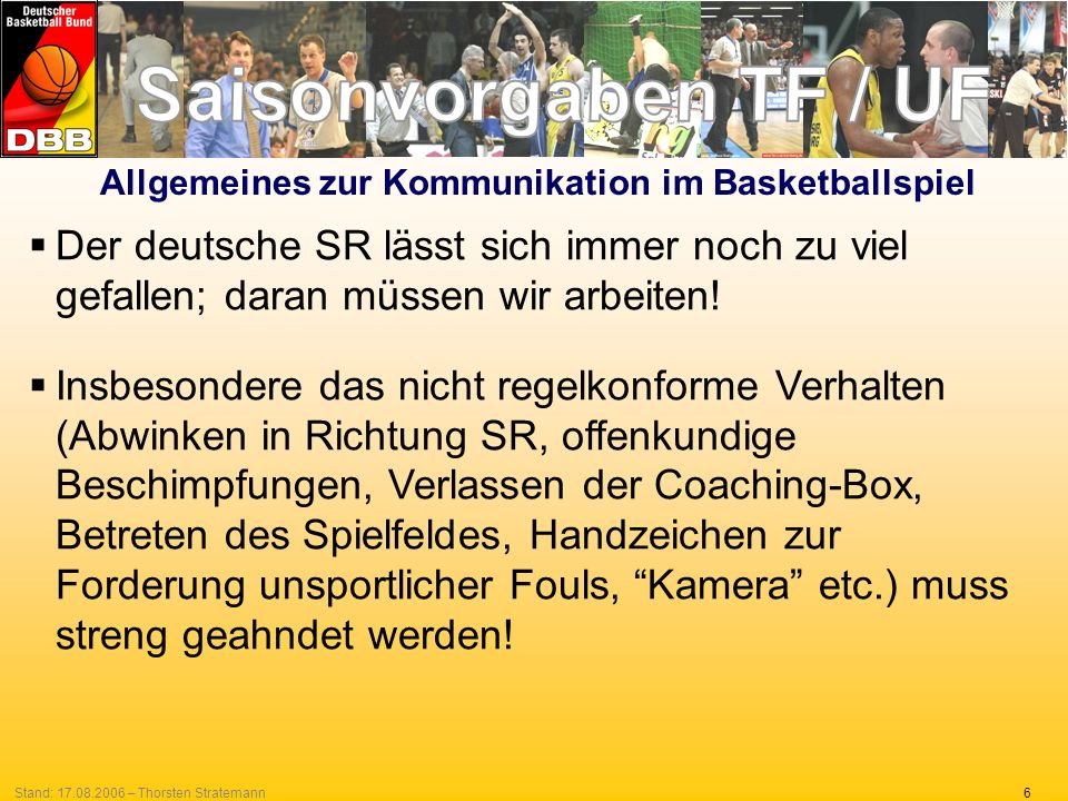 27Stand: 17.08.2006 – Thorsten Stratemann Zusammenfassung Immens wichtig ist, dass diese Vorgaben konsequent und sicher von allen SR-Teams vom ersten Spieltag an in allen Spielen gleichermaßen umgesetzt werden.