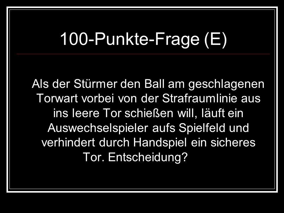 100-Punkte-Frage (E) Als der Stürmer den Ball am geschlagenen Torwart vorbei von der Strafraumlinie aus ins leere Tor schießen will, läuft ein Auswech