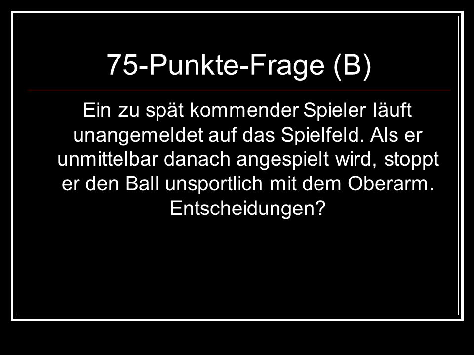 75-Punkte-Frage (B) Ein zu spät kommender Spieler läuft unangemeldet auf das Spielfeld. Als er unmittelbar danach angespielt wird, stoppt er den Ball