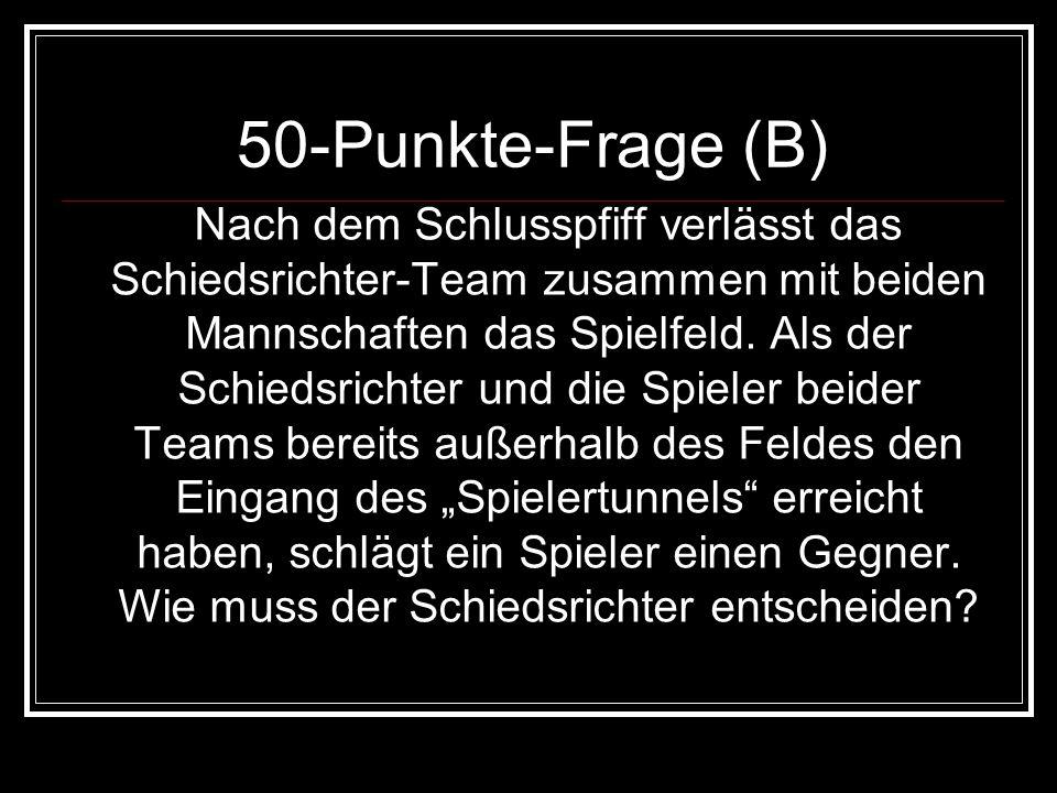 50-Punkte-Frage (B) Nach dem Schlusspfiff verlässt das Schiedsrichter-Team zusammen mit beiden Mannschaften das Spielfeld. Als der Schiedsrichter und