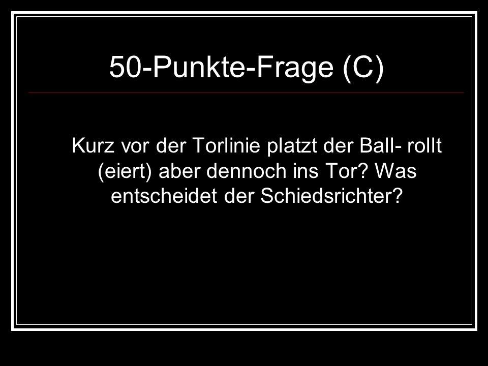 50-Punkte-Frage (C) Kurz vor der Torlinie platzt der Ball- rollt (eiert) aber dennoch ins Tor? Was entscheidet der Schiedsrichter?
