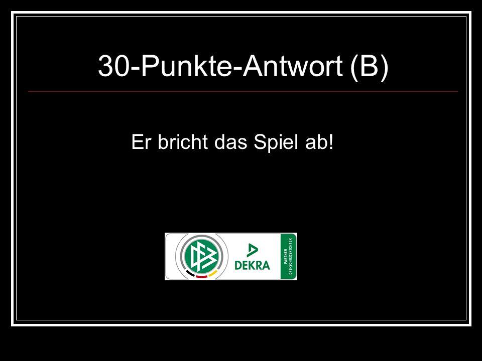 30-Punkte-Antwort (B) Er bricht das Spiel ab!