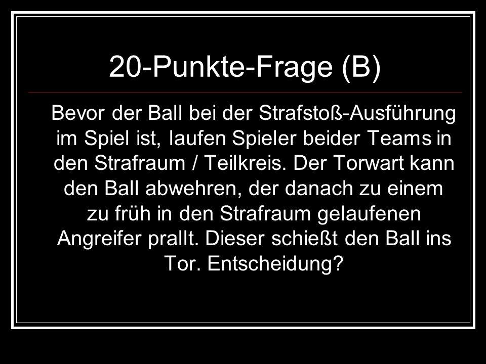 20-Punkte-Frage (B) Bevor der Ball bei der Strafstoß-Ausführung im Spiel ist, laufen Spieler beider Teams in den Strafraum / Teilkreis. Der Torwart ka