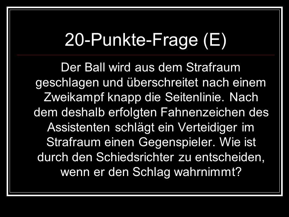 20-Punkte-Frage (E) Der Ball wird aus dem Strafraum geschlagen und überschreitet nach einem Zweikampf knapp die Seitenlinie. Nach dem deshalb erfolgte