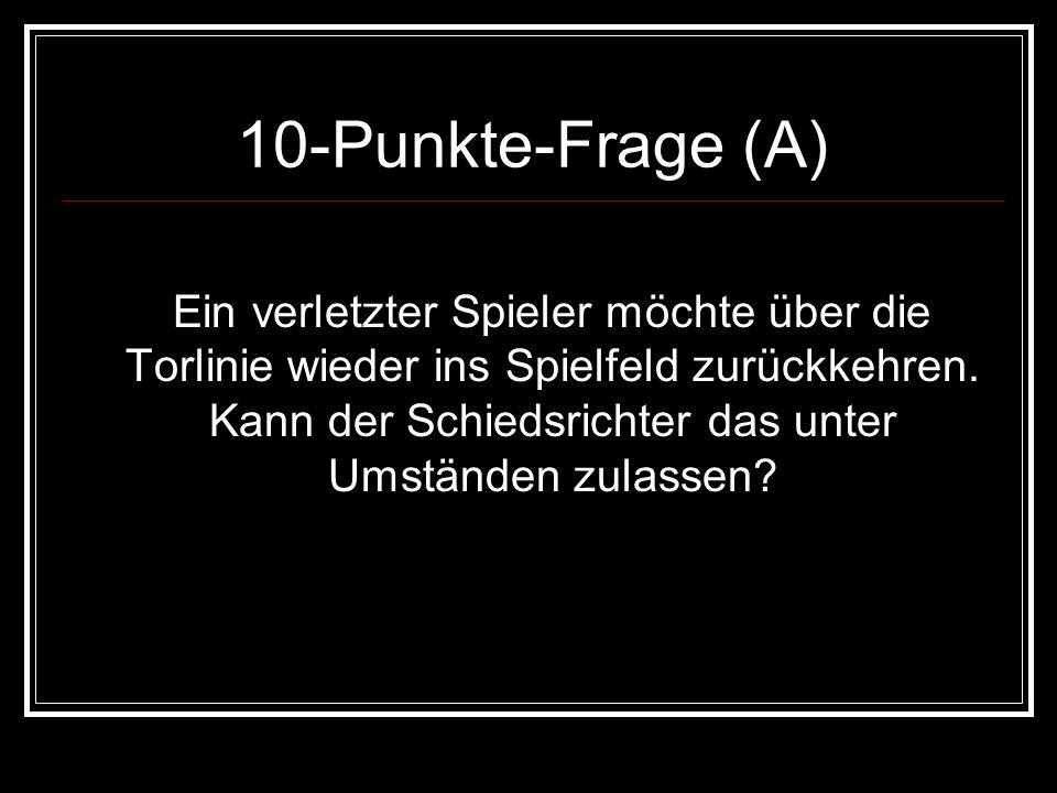 10-Punkte-Frage (A) Ein verletzter Spieler möchte über die Torlinie wieder ins Spielfeld zurückkehren. Kann der Schiedsrichter das unter Umständen zul
