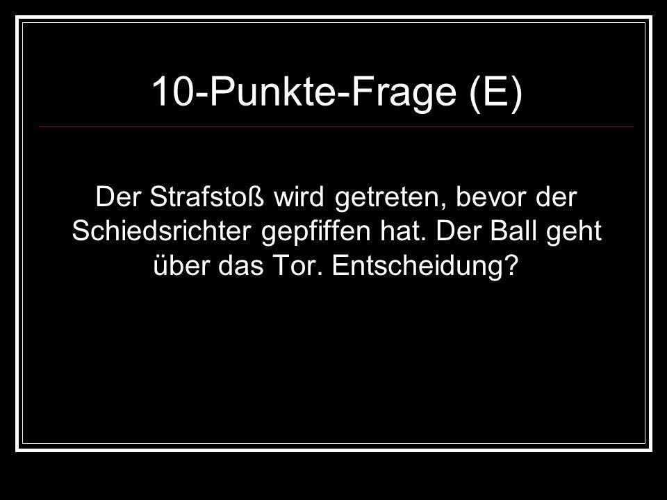 10-Punkte-Frage (E) Der Strafstoß wird getreten, bevor der Schiedsrichter gepfiffen hat. Der Ball geht über das Tor. Entscheidung?