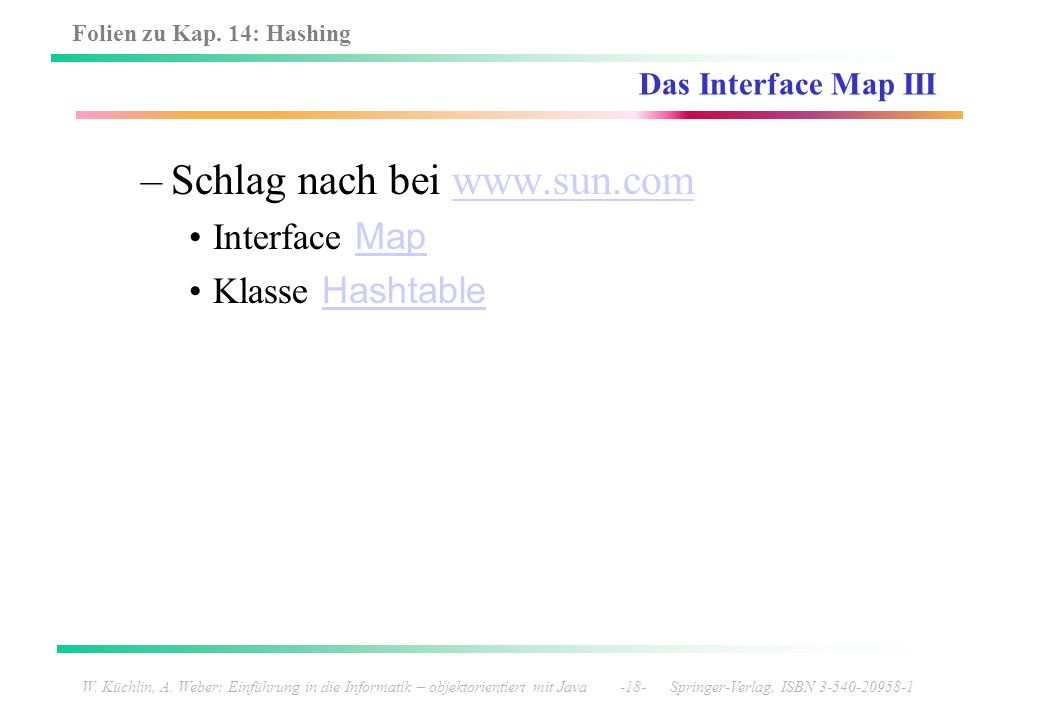 Folien zu Kap. 14: Hashing W. Küchlin, A. Weber: Einführung in die Informatik – objektorientiert mit Java -18- Springer-Verlag, ISBN 3-540-20958-1 Das