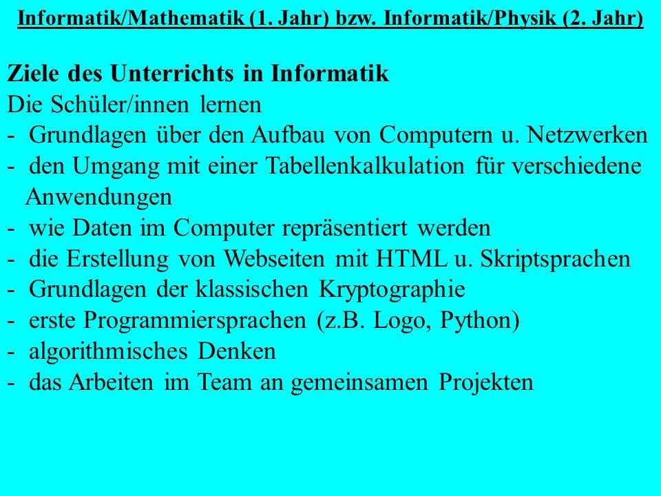 Informatik/Mathematik (1. Jahr) bzw. Informatik/Physik (2. Jahr) Ziele des Unterrichts in Informatik Die Schüler/innen lernen - Grundlagen über den Au