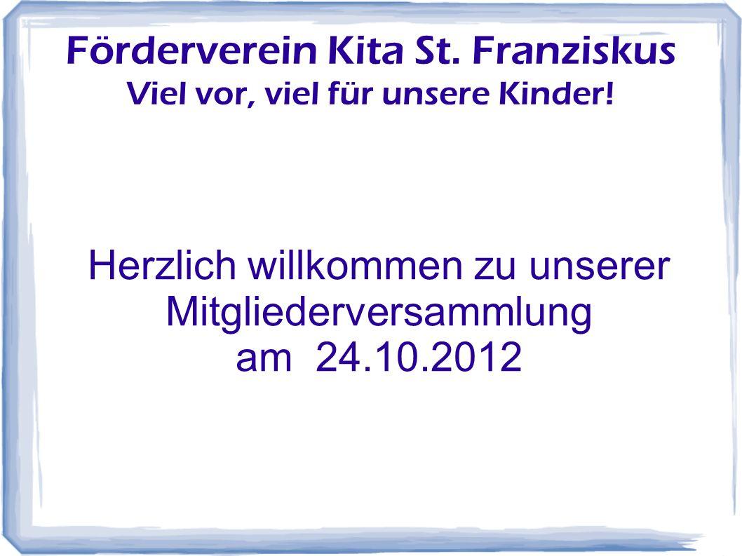 Förderverein Kita St. Franziskus Viel vor, viel für unsere Kinder! Herzlich willkommen zu unserer Mitgliederversammlung am 24.10.2012