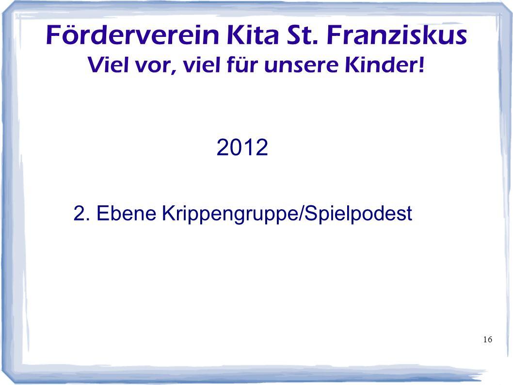 16 Förderverein Kita St. Franziskus Viel vor, viel für unsere Kinder! 2012 2. Ebene Krippengruppe/Spielpodest