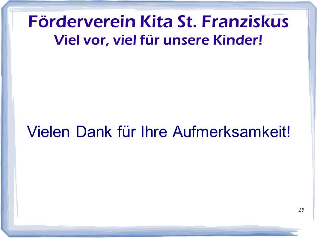 25 Förderverein Kita St. Franziskus Viel vor, viel für unsere Kinder! Vielen Dank für Ihre Aufmerksamkeit!