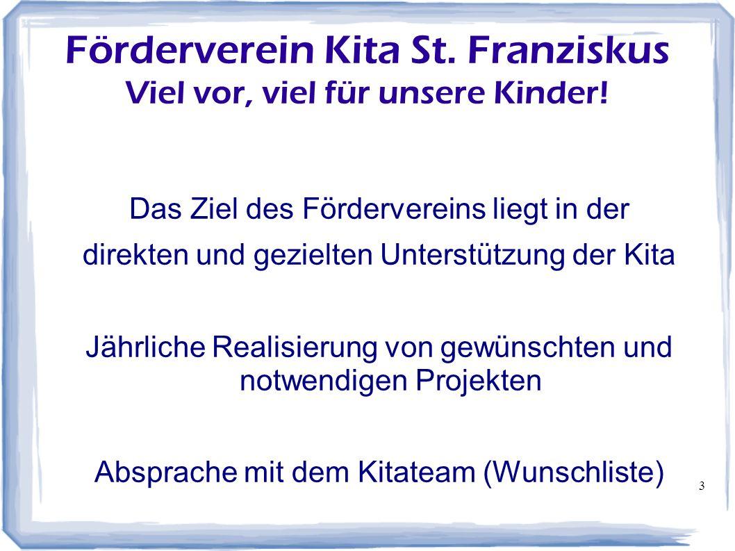 3 Förderverein Kita St. Franziskus Viel vor, viel für unsere Kinder! Das Ziel des Fördervereins liegt in der direkten und gezielten Unterstützung der