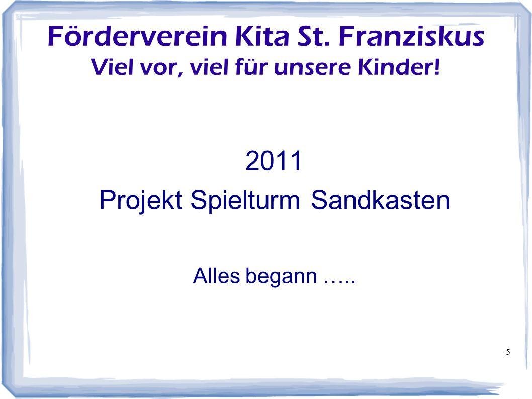 5 Förderverein Kita St. Franziskus Viel vor, viel für unsere Kinder! 2011 Projekt Spielturm Sandkasten Alles begann …..