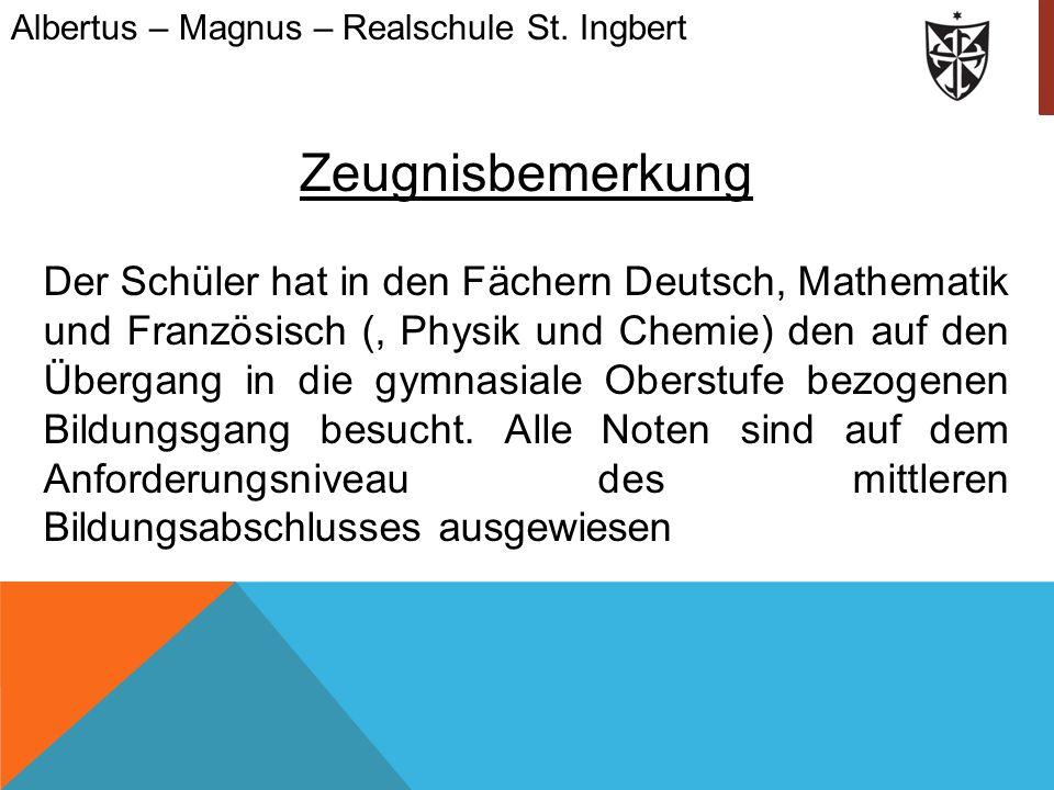 Albertus – Magnus – Realschule St. Ingbert Zeugnisbemerkung Der Schüler hat in den Fächern Deutsch, Mathematik und Französisch (, Physik und Chemie) d