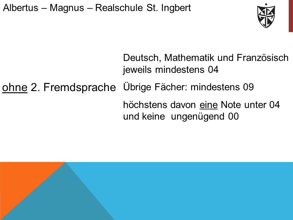 ohne 2. Fremdsprache Albertus – Magnus – Realschule St. Ingbert Deutsch, Mathematik und Französisch jeweils mindestens 04 Übrige Fächer: mindestens 09