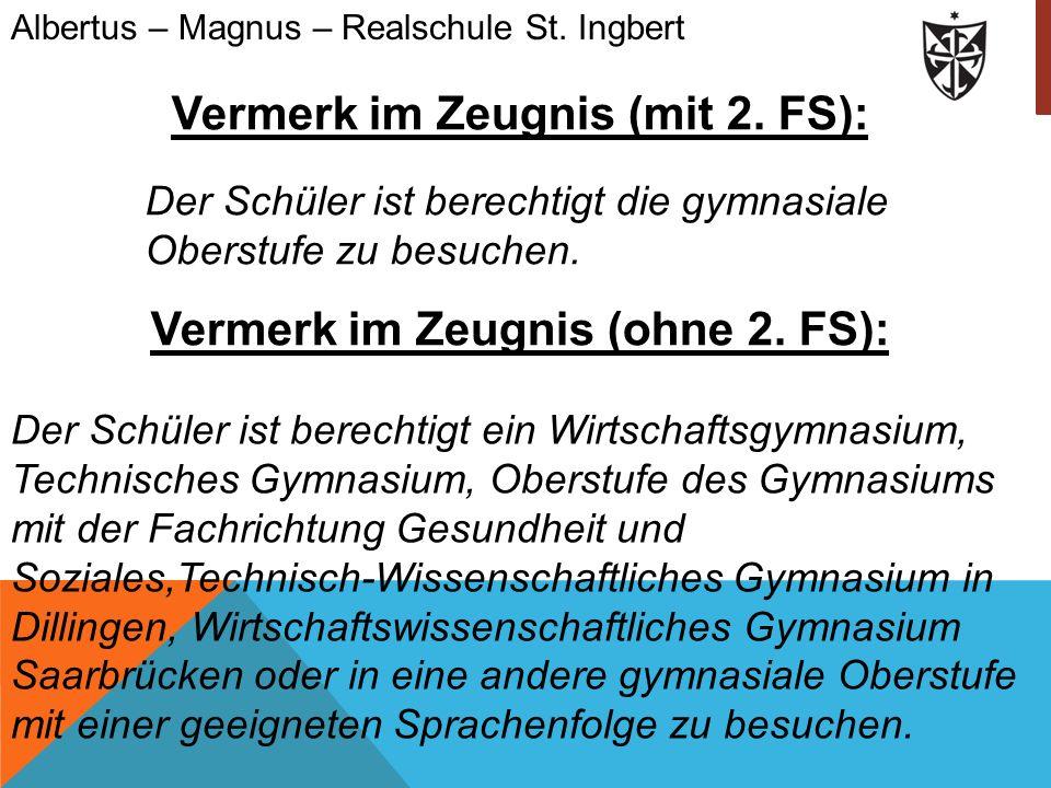 Der Schüler ist berechtigt die gymnasiale Oberstufe zu besuchen. Albertus – Magnus – Realschule St. Ingbert Vermerk im Zeugnis (mit 2. FS): Vermerk im